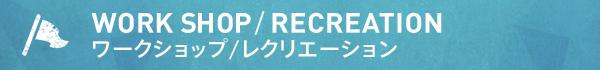 WORK SHOP/RECREATION ワークショップ/レクリエーション