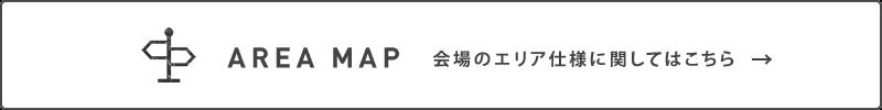 AREA MAP 会場のエリア仕様に関してはこちら→