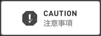 CAUTION 注意事項
